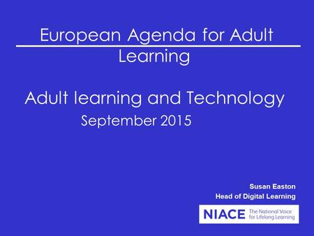 European Agenda for Adult Learning Adult learning and Technology September 2015 Susan Easton Head of Digital Learning.