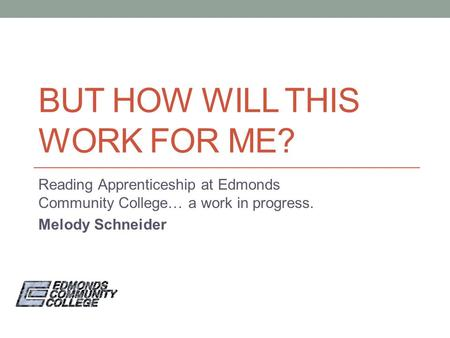 BUT HOW WILL THIS WORK FOR ME? Reading Apprenticeship at Edmonds Community College… a work in progress. Melody Schneider.