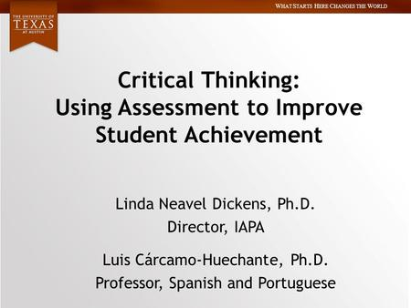 W HAT S TARTS H ERE C HANGES THE W ORLD Critical Thinking: Using Assessment to Improve Student Achievement Linda Neavel Dickens, Ph.D. Director, IAPA Luis.