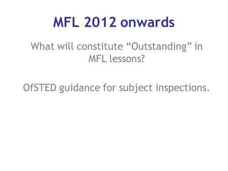 "What will constitute ""Outstanding"" in MFL lessons? OfSTED guidance for subject inspections. MFL 2012 onwards."