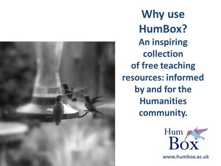 Why use HumBox? An inspiring collection of free teaching resources: informed by and for the Humanities community. www.humbox.ac.uk.