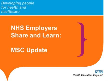 NHS Employers Share and Learn: MSC Update. www.hee.nhs.uk Update: General MSC programme development within HEE National Programmes portfolio from 2012/13,