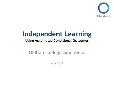 Independent Learning Using Automated Conditional Outcomes Oldham College experience June 2014.