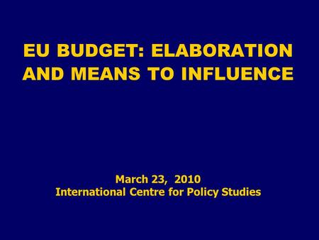 EU BUDGET: ELABORATION AND MEANS TO INFLUENCE March 23, 2010 International Centre for Policy Studies.