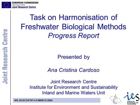 WG 2A ECOSTAT 4-5 MARCH 2004 Task on Harmonisation of Freshwater Biological Methods Progress Report Presented by Ana Cristina Cardoso Joint Research Centre.