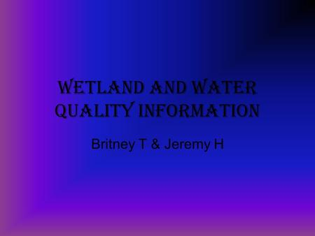 Wetland and water Quality Information Britney T & Jeremy H.