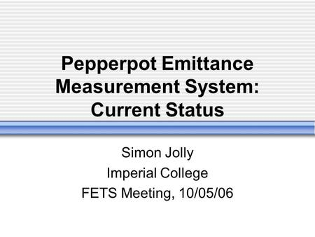 Pepperpot Emittance Measurement System: Current Status Simon Jolly Imperial College FETS Meeting, 10/05/06.