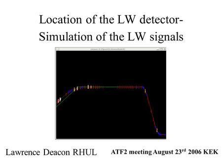 Location of the LW detector- Simulation of the LW signals Lawrence Deacon RHUL ATF2 meeting August 23 rd 2006 KEK.