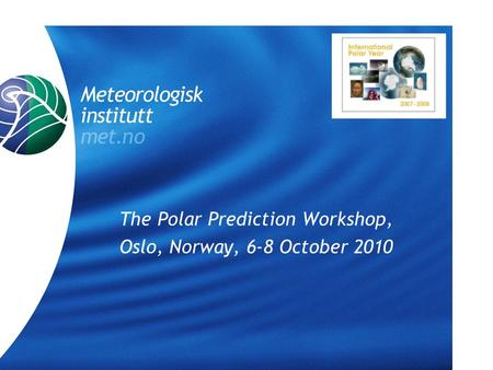 The Polar Prediction Workshop, Oslo, Norway, 6-8 October 2010.