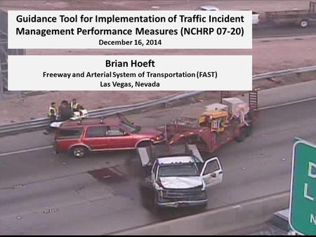 Guidance Tool for Implementation of Traffic Incident Management Performance Measures (NCHRP 07-20) December 16, 2014 Brian Hoeft Freeway and Arterial System.