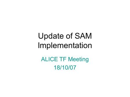 Update of SAM Implementation ALICE TF Meeting 18/10/07.