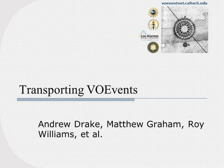 Voeventnet.caltech.edu Transporting VOEvents Andrew Drake, Matthew Graham, Roy Williams, et al.