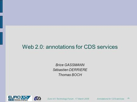1 Annotations for CDS services Euro-VO Technology Forum, 17 March 2009 Web 2.0: annotations for CDS services Brice GASSMANN Sébastien DERRIERE Thomas BOCH.
