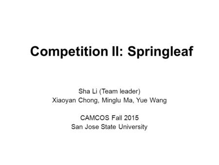 Competition II: Springleaf Sha Li (Team leader) Xiaoyan Chong, Minglu Ma, Yue Wang CAMCOS Fall 2015 San Jose State University.