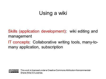Using a wiki This work is licensed under a Creative Commons Attribution-Noncommercial- Share Alike 3.0 License. Skills (application development): wiki.