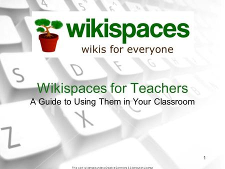 This work is licensed under a Creative Commons 3.0 Attribution License 1 Wikispaces for Teachers A Guide to Using Them in Your Classroom.
