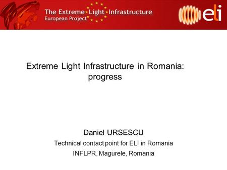Extreme Light Infrastructure in Romania: progress Daniel URSESCU Technical contact point for ELI in Romania INFLPR, Magurele, Romania.