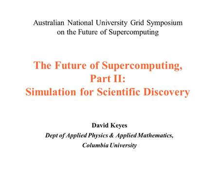 The Future of Supercomputing, Part II: Simulation for Scientific Discovery David Keyes Dept of Applied Physics & Applied Mathematics, Columbia University.