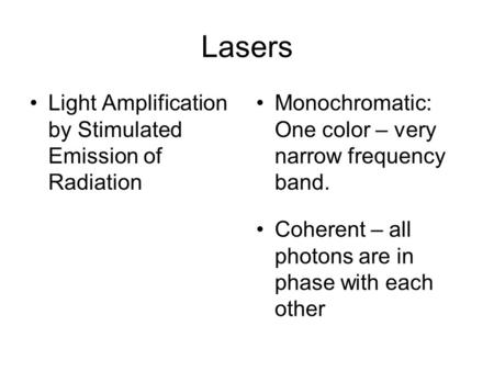 Lasers Light Amplification by Stimulated Emission of Radiation Monochromatic: One color – very narrow frequency band. Coherent – all photons are in phase.