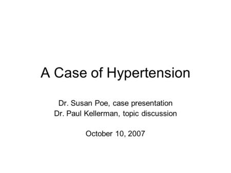 A Case of Hypertension Dr. Susan Poe, case presentation Dr. Paul Kellerman, topic discussion October 10, 2007.