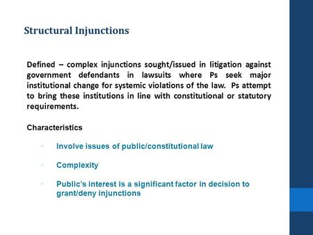 Structural Injunctions Defined – complex injunctions sought/issued in litigation against government defendants in lawsuits where Ps seek major institutional.