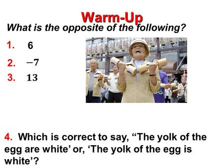 "Warm-Up 6 4. Which is correct to say, ""The yolk of the egg are white' or, 'The yolk of the egg is white'? 2. 1. 3. What is the opposite of the following?"