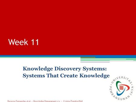 Becerra-Fernandez, et al. -- Knowledge Management 1/e -- © 2004 Prentice Hall Week 11 Knowledge Discovery Systems: Systems That Create Knowledge.