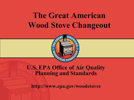 The Great American Wood Stove Changeout U.S. EPA Office of Air Quality Planning and Standards