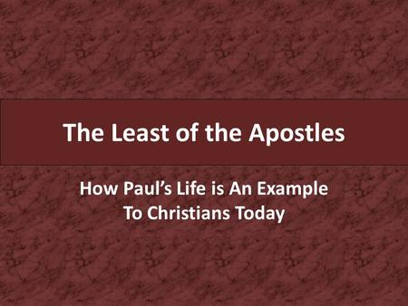 The Least of the Apostles How Paul's Life is An Example To Christians Today.