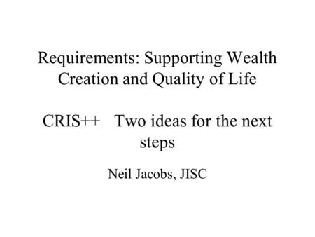 Requirements: Supporting Wealth Creation and Quality of Life CRIS++ Two ideas for the next steps Neil Jacobs, JISC.