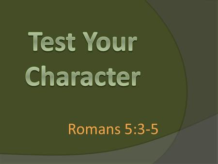 Romans 5:3-5. More than that, we rejoice in our sufferings, knowing that suffering produces endurance, and endurance produces character, and character.