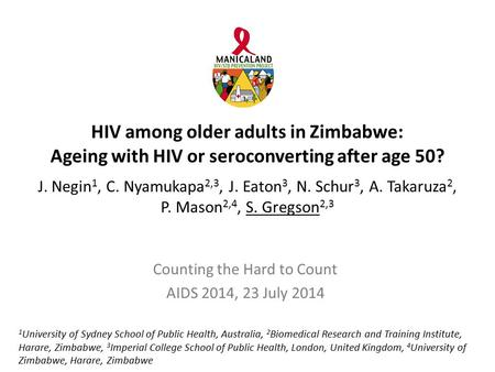 HIV among older adults in Zimbabwe: Ageing with HIV or seroconverting after age 50? J. Negin 1, C. Nyamukapa 2,3, J. Eaton 3, N. Schur 3, A. Takaruza 2,