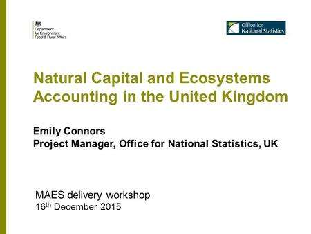 Natural Capital and Ecosystems Accounting in the United Kingdom MAES delivery workshop 16 th December 2015 Emily Connors Project Manager, Office for National.
