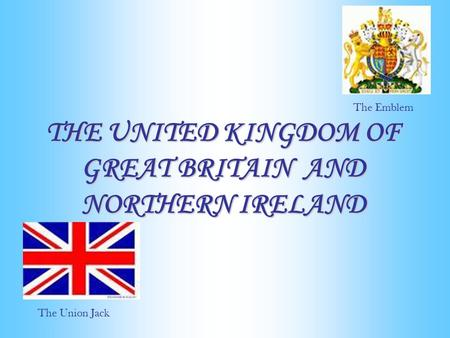 THE UNITED KINGDOM OF GREAT BRITAIN AND NORTHERN IRELAND The Union Jack The Emblem.