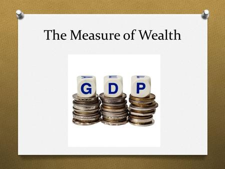The Measure of Wealth. What factors influence the economy of a country?