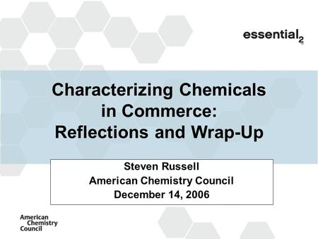 Characterizing Chemicals in Commerce: Reflections and Wrap-Up Steven Russell American Chemistry Council December 14, 2006.