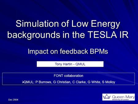 Dec 2004 Simulation of Low Energy backgrounds in the TESLA IR Impact on feedback BPMs FONT collaboration  QMUL: P Burrows, G Christian, C Clarke, G White,