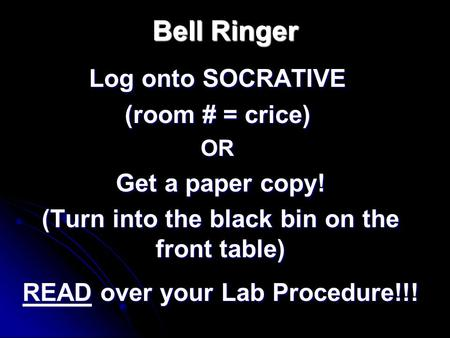 Bell Ringer Log onto SOCRATIVE (room # = crice) OR Get a paper copy! (Turn into the black bin on the front table) READ over your Lab Procedure!!!