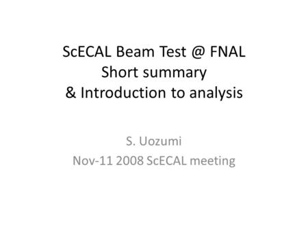 ScECAL Beam FNAL Short summary & Introduction to analysis S. Uozumi Nov-11 2008 ScECAL meeting.
