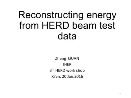 Reconstructing energy from HERD beam test data Zheng QUAN IHEP 3 rd HERD work shop Xi'an, 20 Jan.2016 0.