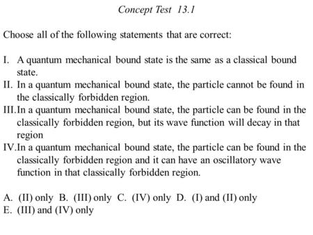 Concept Test 13.1 Choose all of the following statements that are correct: I.A quantum mechanical bound state is the same as a classical bound state. II.In.