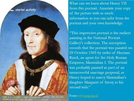  Your task What can we learn about Henry VII from this portrait. Annotate your copy of the picture with as much information as you can infer from the.