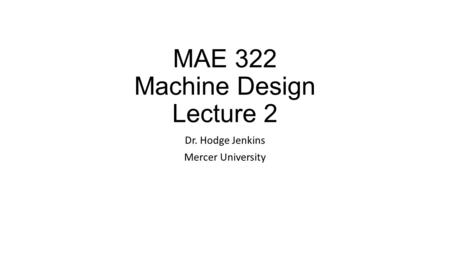 MAE 322 Machine Design Lecture 2
