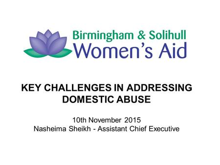 KEY CHALLENGES IN ADDRESSING DOMESTIC ABUSE 10th November 2015 Nasheima Sheikh - Assistant Chief Executive.