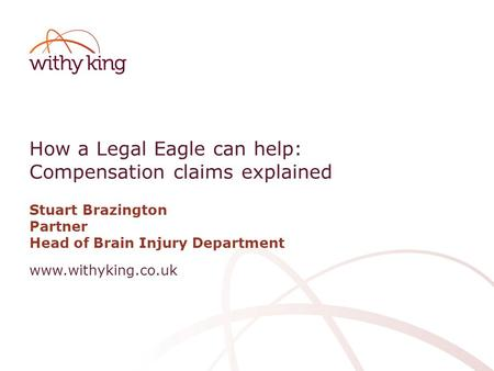Www.withyking.co.uk How a Legal Eagle can help: Compensation claims explained Stuart Brazington Partner Head of Brain Injury Department.