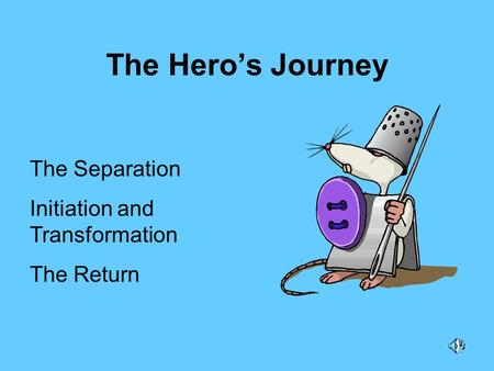 The Hero's Journey The Separation Initiation and Transformation The Return.