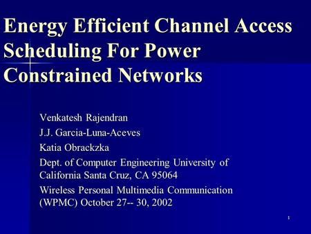 1 Energy Efficient Channel Access Scheduling For Power Constrained Networks Venkatesh Rajendran J.J. Garcia-Luna-Aceves Katia Obrackzka Dept. of Computer.
