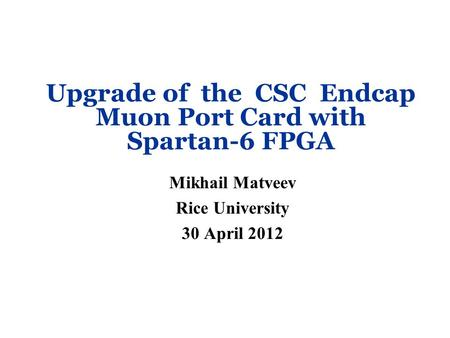 Upgrade of the CSC Endcap Muon Port Card with Spartan-6 FPGA Mikhail Matveev Rice University 30 April 2012.