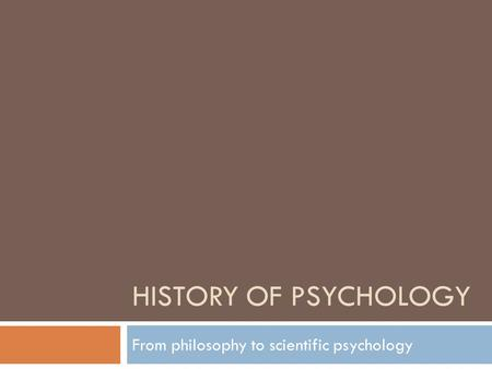 HISTORY OF PSYCHOLOGY From philosophy to scientific psychology.