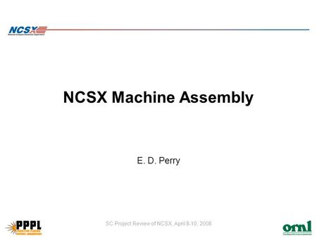 SC Project Review of NCSX, April 8-10, 2008 NCSX Machine Assembly E. D. Perry.